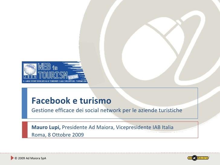 Facebook e turismo Gestione efficace dei social network per le aziende turistiche Mauro Lupi,  Presidente Ad Maiora, Vicep...
