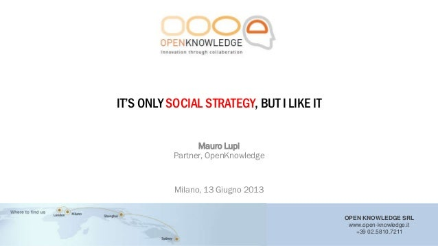 """OPEN KNOWLEDGE SRLwww.open-knowledge.it+39 02.5810.7211IT""""S ONLY SOCIAL STRATEGY, BUT I LIKE ITMauro LupiPartner, OpenKnow..."""