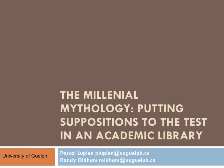 THE MILLENIAL MYTHOLOGY: PUTTING SUPPOSITIONS TO THE TEST IN AN ACADEMIC LIBRARY  Pascal Lupien plupien@uoguelph.ca Randy ...