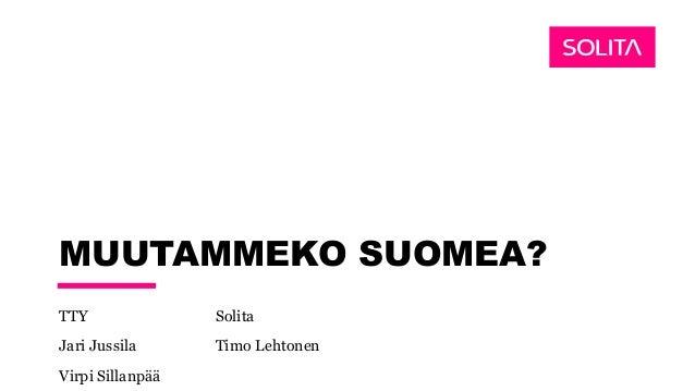 MUUTAMMEKO SUOMEA? TTY Solita Jari Jussila Timo Lehtonen Virpi Sillanpää