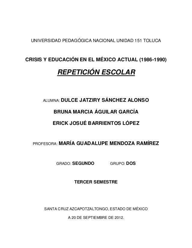 UNIVERSIDAD PEDAGÓGICA NACIONAL UNIDAD 151 TOLUCACRISIS Y EDUCACIÓN EN EL MÉXICO ACTUAL (1986-1990)           REPETICIÓN E...