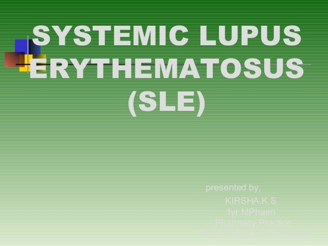 SYSTEMIC LUPUS ERYTHEMATOSUS (SLE) presented by, KIRSHA.K.S 1yr MPharm Pharmacy Practice Grace College of Pharmacy