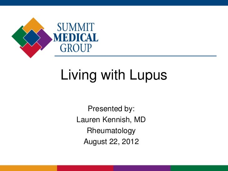 Living with Lupus     Presented by:  Lauren Kennish, MD     Rheumatology    August 22, 2012