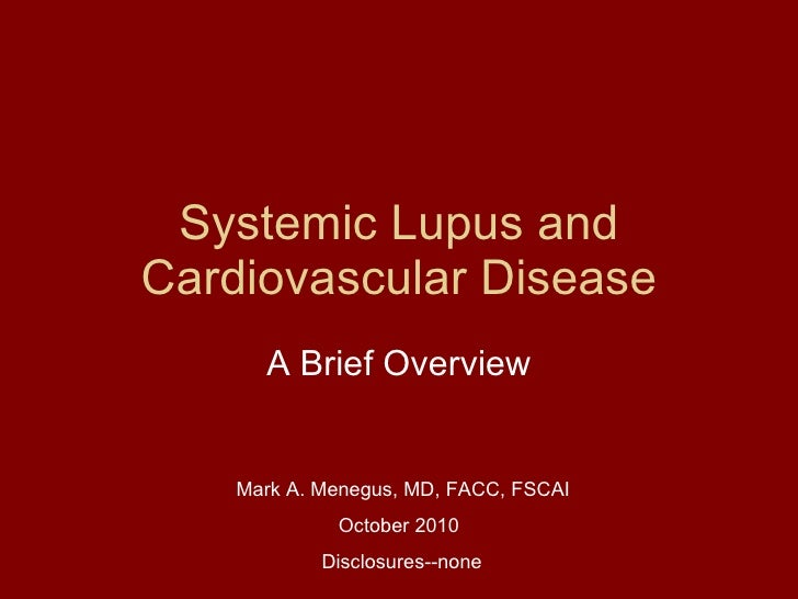 Systemic Lupus and Cardiovascular Disease A Brief Overview Mark A. Menegus, MD, FACC, FSCAI   October 2010   Disclosures--...