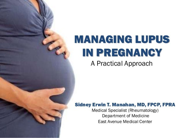 MANAGING LUPUS IN PREGNANCY A Practical Approach Sidney Erwin T. Manahan, MD, FPCP, FPRA Medical Specialist (Rheumatology)...