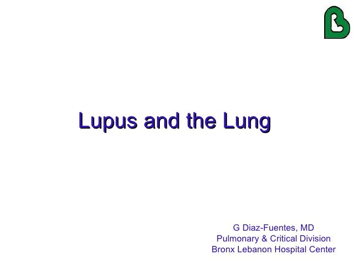 Lupus and the Lung G Diaz-Fuentes, MD Pulmonary & Critical Division Bronx Lebanon Hospital Center