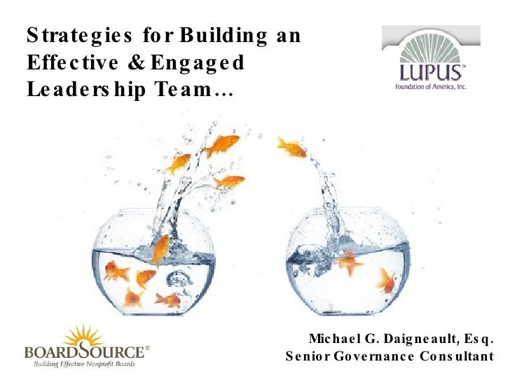 Strategies for Building an Effective & Engaged Leadership Team… Michael G. Daigneault, Esq. Senior Governance Consultant