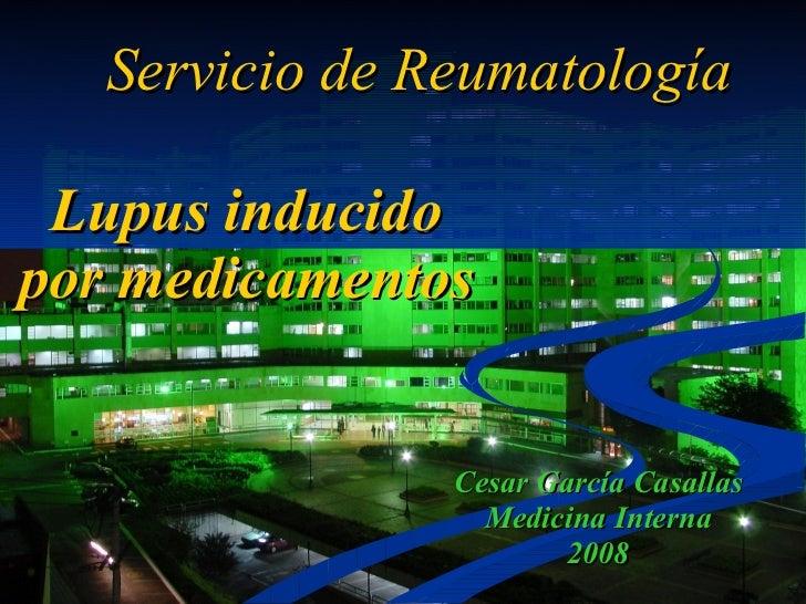 Lupus inducido por medicamentos Cesar García Casallas Medicina Interna 2008 Servicio de Reumatología