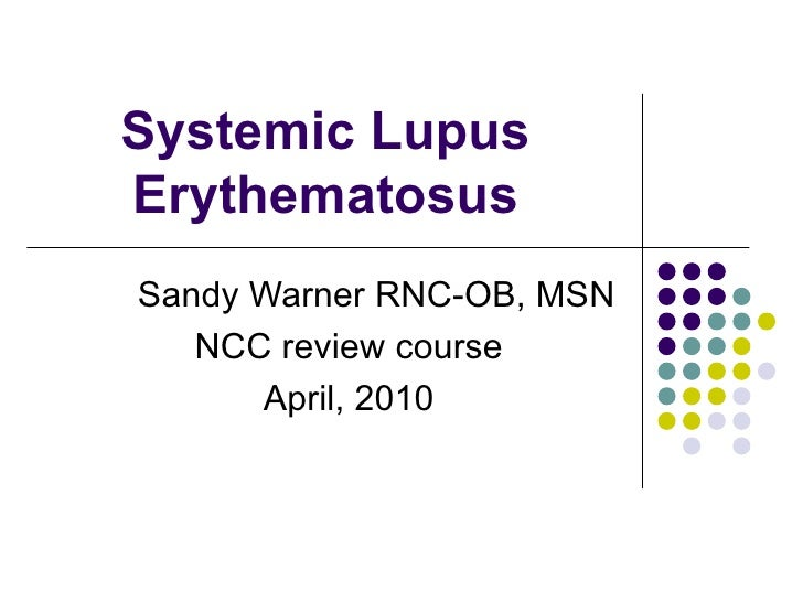Systemic Lupus Erythematosus Sandy Warner RNC-OB, MSN NCC review course April, 2010