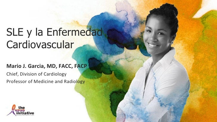 SLE y la EnfermedadCardiovascularMario J. Garcia, MD, FACC, FACPChief, Division of CardiologyProfessor of Medicine and Rad...