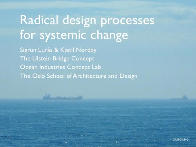 Radical design processes for systemic change Sigrun Lurås & Kjetil Nordby The Ulstein Bridge Concept Ocean Industries Conc...