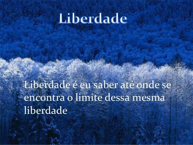 Liberdade é eu saber até onde se encontra o limite dessa mesma liberdade