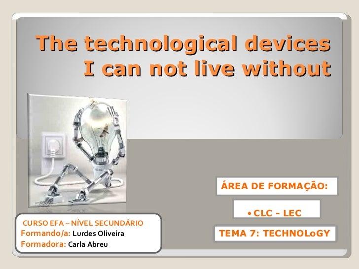 The technological devices I can not live without CURSO EFA – NÍVEL SECUNDÁRIO Formando/a:  Lurdes Oliveira Formadora:   Ca...