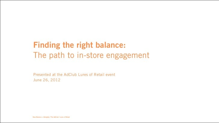 Finding the right balance:The path to in-store engagementPresented at the AdClub Lures of Retail eventJune 26, 2012New Bal...