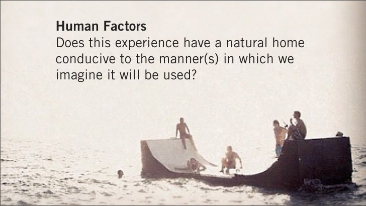 Human FactorsDoes this experience have a natural homeconducive to the manner(s) in which weimagine it will be used?