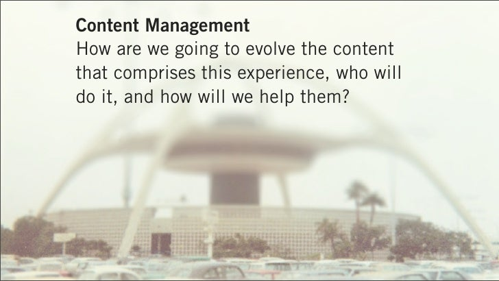 Content ManagementHow are we going to evolve the contentthat comprises this experience, who willdo it, and how will we hel...