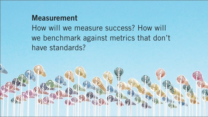 MeasurementHow will we measure success? How willwe benchmark against metrics that don'thave standards?