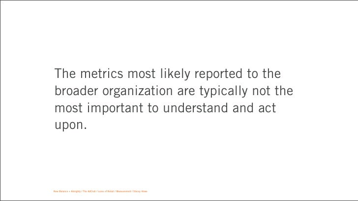 The metrics most likely reported to thebroader organization are typically not themost important to understand and actupon....