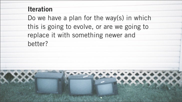 IterationDo we have a plan for the way(s) in whichthis is going to evolve, or are we going toreplace it with something new...