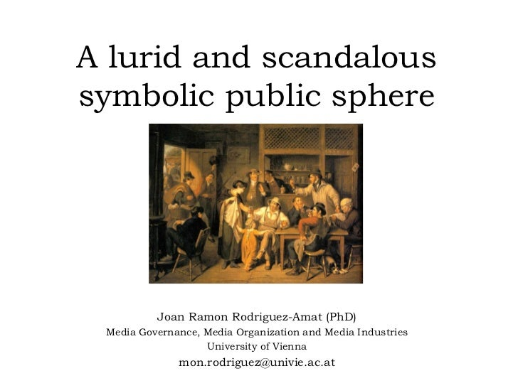 A lurid and scandaloussymbolic public sphere          Joan Ramon Rodriguez-Amat (PhD) Media Governance, Media Organization...