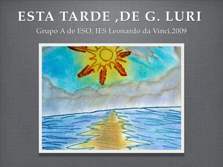 ESTA TARDE ,DE G. LURI   Grupo A de ESO, IES Leonardo da Vinci,2009