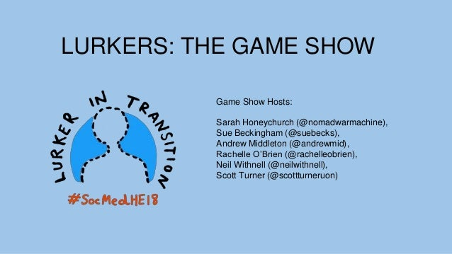 LURKERS: THE GAME SHOW Game Show Hosts: Sarah Honeychurch (@nomadwarmachine), Sue Beckingham (@suebecks), Andrew Middleton...