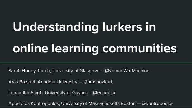 Understanding lurkers in online learning communities Sarah Honeychurch, University of Glasgow — @NomadWarMachine Aras Bozk...