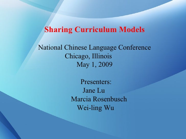Sharing Curriculum Models National Chinese Language Conference Chicago, Illinois  May 1, 2009     Presenters:  Jane Lu Mar...
