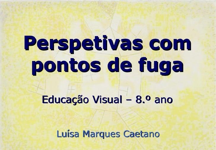 Perspetivas com pontos de fuga Educação Visual – 8.º ano   Luísa Marques Caetano