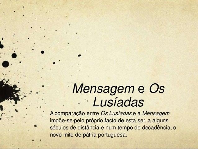 Mensagem e OsLusíadasA comparação entre Os Lusíadas e a Mensagemimpõe-se pelo próprio facto de esta ser, a algunsséculos d...