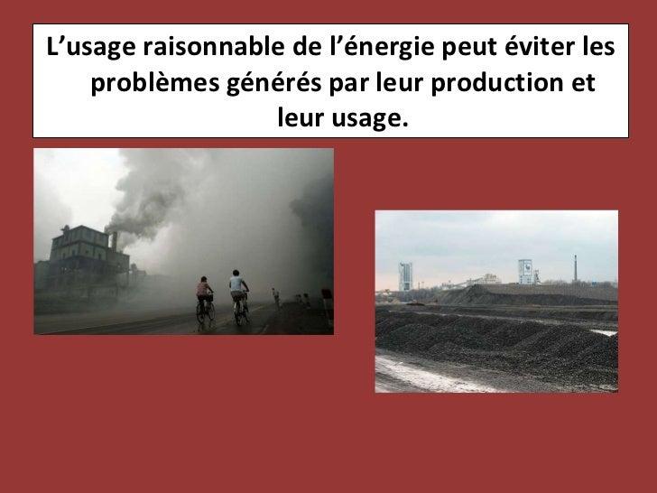<ul><li>L'usage raisonnable de l'énergie peut éviter les problèmes générés par leur production et leur usage. </li></ul>