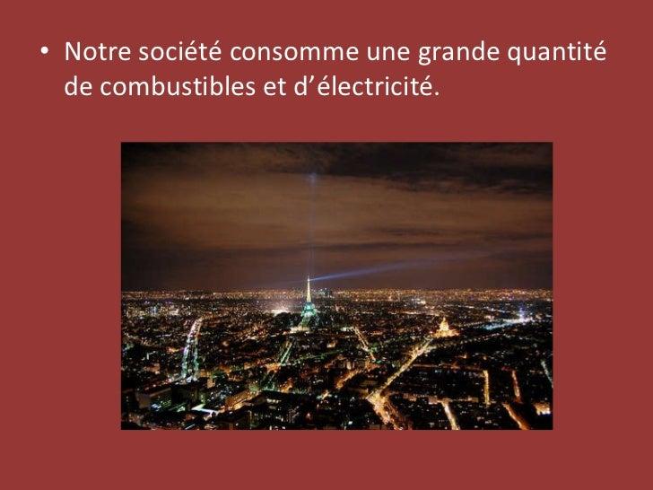 <ul><li>Notre société consomme une grande quantité de combustibles et d'électricité. </li></ul>