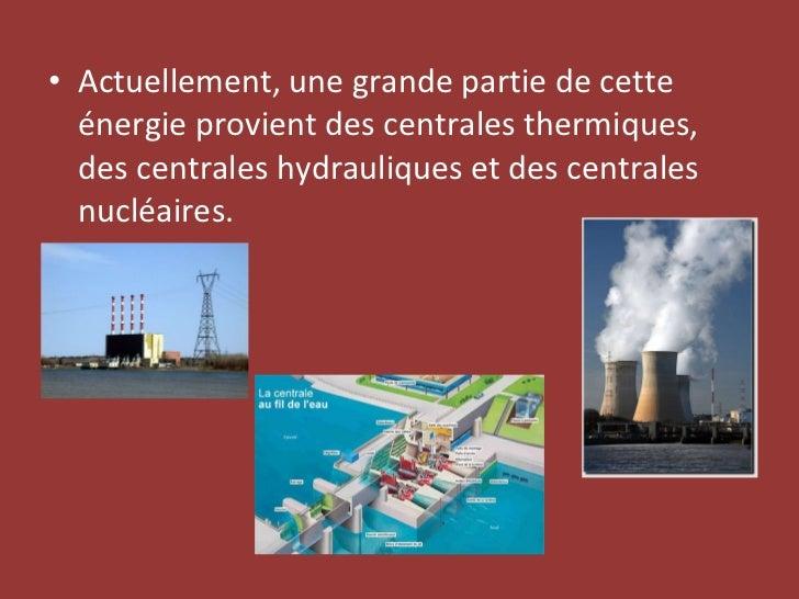 <ul><li>Actuellement, une grande partie de cette énergie provient des centrales thermiques, des centrales hydrauliques et ...