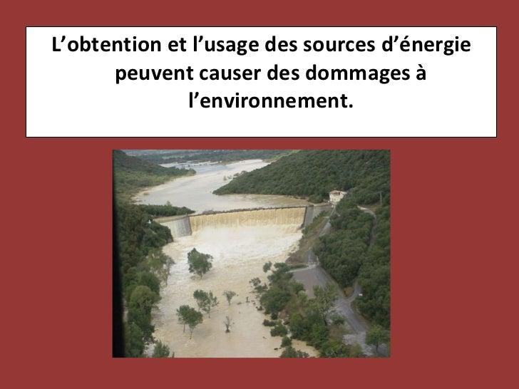 <ul><li>L'obtention et l'usage des sources d'énergie peuvent causer des dommages à l'environnement. </li></ul>