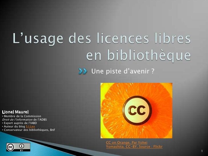 L'usage des licences libres en bibliothèque<br />Une piste d'avenir ?<br />1<br />Lionel Maurel<br /><ul><li> Membre de la...