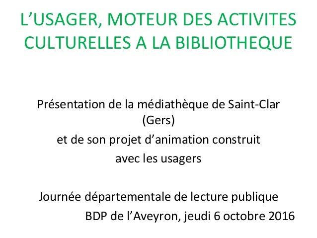 L'USAGER, MOTEUR DES ACTIVITES CULTURELLES A LA BIBLIOTHEQUE Présentation de la médiathèque de Saint-Clar (Gers) et de son...