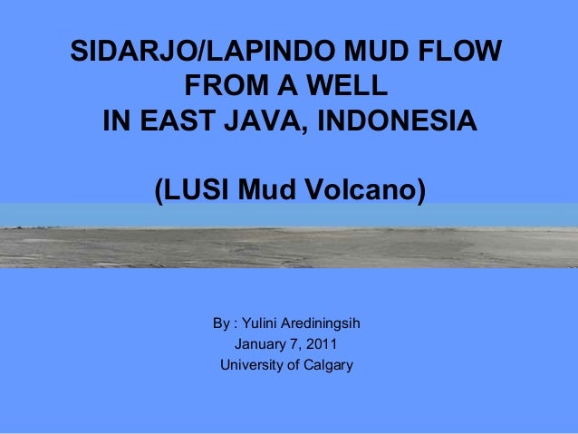 SIDARJO/LAPINDO MUD FLOW       FROM A WELL  IN EAST JAVA, INDONESIA    (LUSI Mud Volcano)        By : Yulini Arediningsih ...