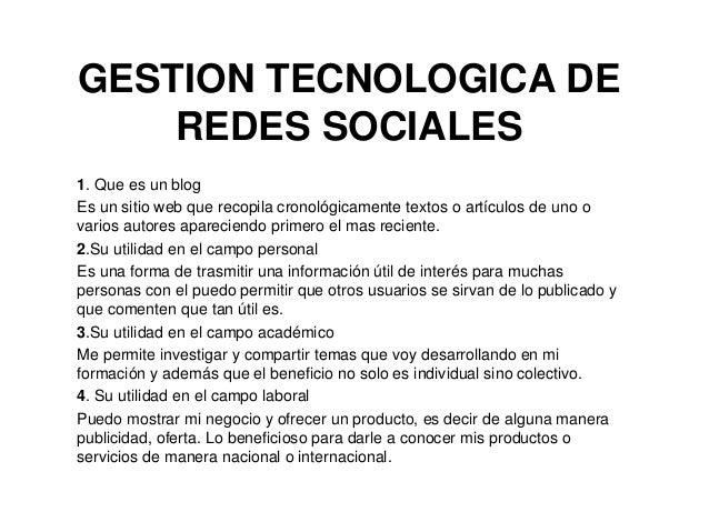 GESTION TECNOLOGICA DE REDES SOCIALES 1. Que es un blog Es un sitio web que recopila cronológicamente textos o artículos d...