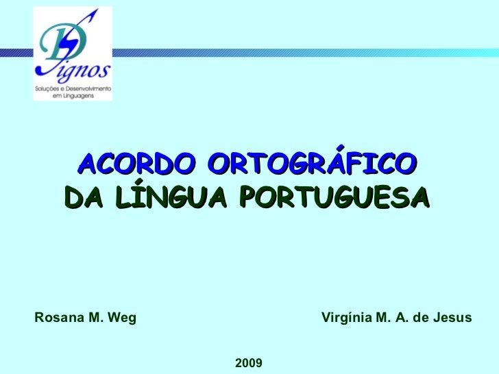 Rosana M. Weg Virgínia M. A. de Jesus 2009 ACORDO ORTOGRÁFICO DA LÍNGUA PORTUGUESA