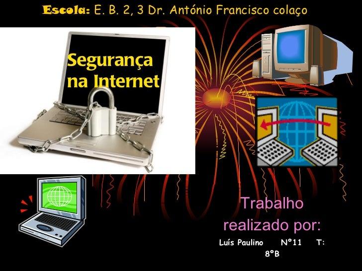 Segurança na Internet Trabalho realizado por: Luís Paulino  Nº11  T: 8ºB Escola:  E. B. 2, 3 Dr. António Francisco colaço