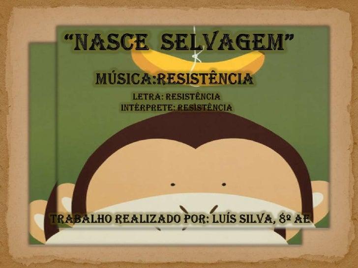 """""""Nasce  Selvagem""""<br />Música:Resistência<br />Letra: Resistência<br />Intérprete: Resistência<br />Trabalho realizado por..."""
