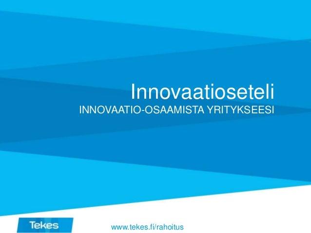 Innovaatioseteli INNOVAATIO-OSAAMISTA YRITYKSEESI www.tekes.fi/rahoitus
