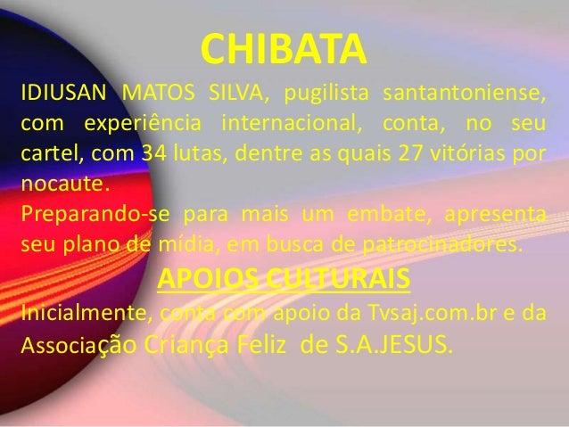 CHIBATA IDIUSAN MATOS SILVA, pugilista santantoniense, com experiência internacional, conta, no seu cartel, com 34 lutas, ...