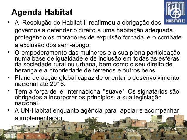 Agenda Habitat • A Resolução do Habitat II reafirmou a obrigação dos governos a defender o direito a uma habitação adequad...