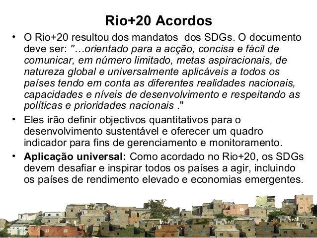 """Rio+20 Acordos • O Rio+20 resultou dos mandatos dos SDGs. O documento deve ser: """"…orientado para a acção, concisa e fácil ..."""