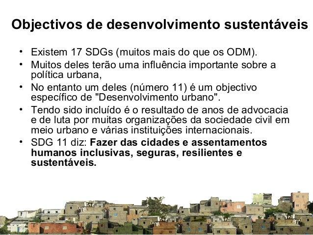Objectivos de desenvolvimento sustentáveis • Existem 17 SDGs (muitos mais do que os ODM). • Muitos deles terão uma influên...