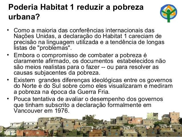 Poderia Habitat 1 reduzir a pobreza urbana? • Como a maioria das conferências internacionais das Nações Unidas, a declaraç...