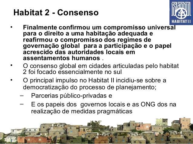 Habitat 2 - Consenso • Finalmente confirmou um compromisso universal para o direito a uma habitação adequada e reafirmou o...