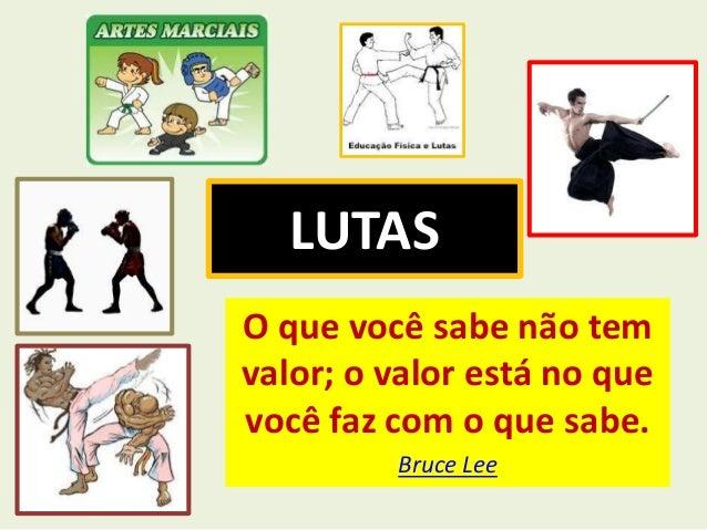 LUTAS  O que você sabe não tem  valor; o valor está no que  você faz com o que sabe.  Bruce Lee