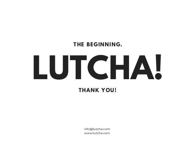 LUTCHA!THANK YOU! THE BEGINNING. info@lutcha.com www.lutcha.com